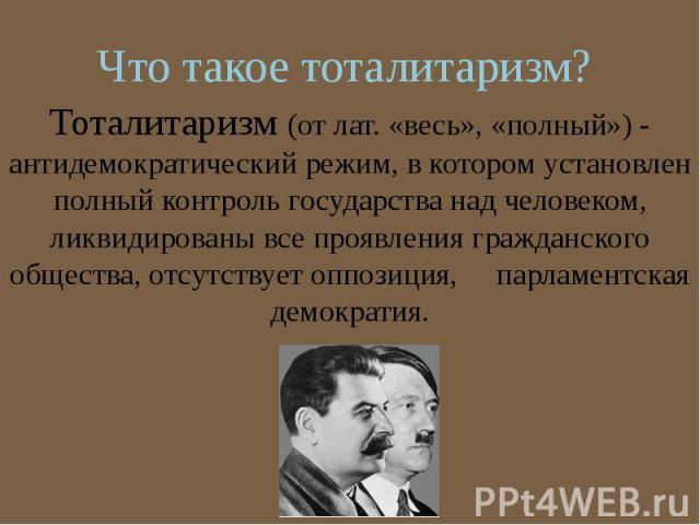 Что такое тоталитаризм? Тоталитаризм (от лат. «весь», «полный») - антидемократический режим, в котором установлен полный контроль государства над человеком, ликвидированы все проявления гражданского общества, отсутствует оппозиция, парламентская дем…