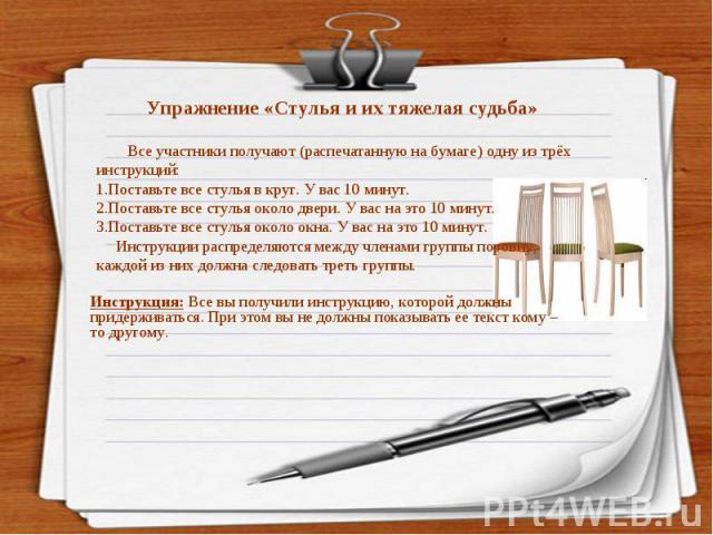 Все участники получают (распечатанную на бумаге) одну из трёх инструкций:1.Поставьте все стулья в круг. У вас 10 минут.2.Поставьте все стулья около двери. У вас на это 10 минут.3.Поставьте все стулья около окна. У вас на это 10 минут. Инструкции рас…