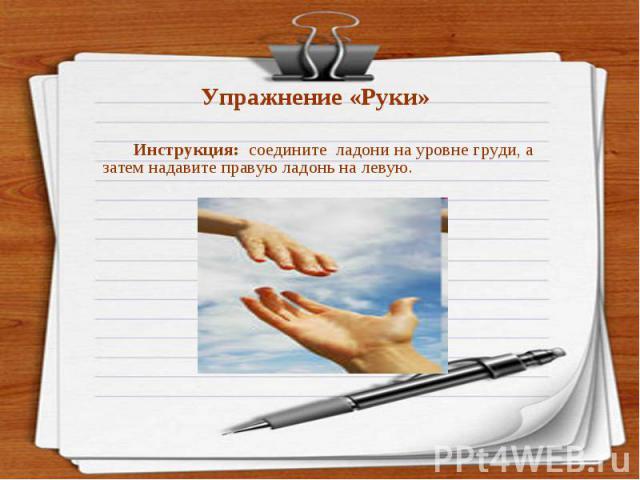 Упражнение «Руки» Инструкция: соедините ладони на уровне груди, а затем надавите правую ладонь на левую.