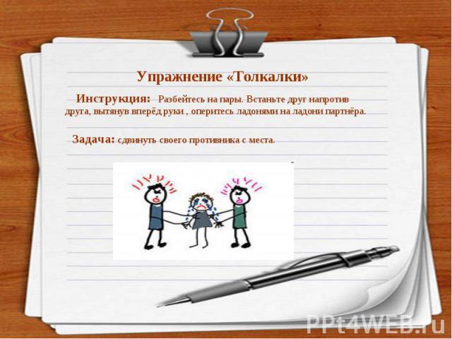 Упражнение «Толкалки» Инструкция: Разбейтесь на пары. Встаньте друг напротив друга, вытянув вперёд руки , оперитесь ладонями на ладони партнёра. Задача: сдвинуть своего противника с места.