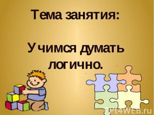 Тема занятия:Учимся думать логично.