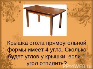 Крышка стола прямоугольной формы имеет 4 угла. Сколько будет углов у крышки, есл