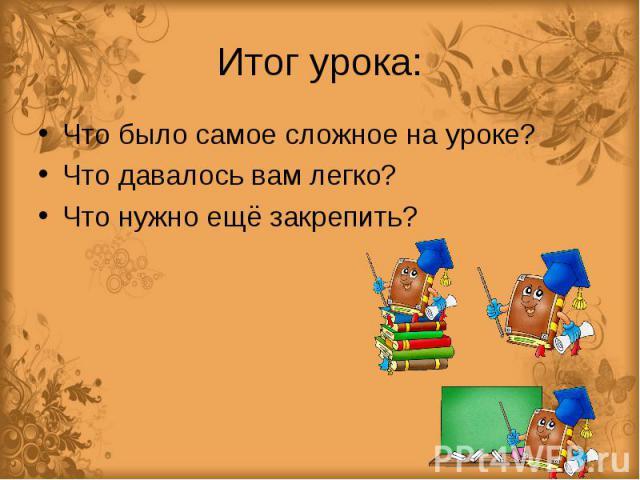 Итог урока: Что было самое сложное на уроке?Что давалось вам легко?Что нужно ещё закрепить?