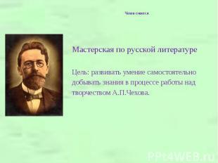 Чехов смеется Мастерская по русской литературеЦель: развивать умение самостоятел