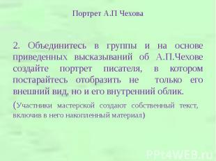 2. Объединитесь в группы и на основе приведенных высказываний об А.П.Чехове созд