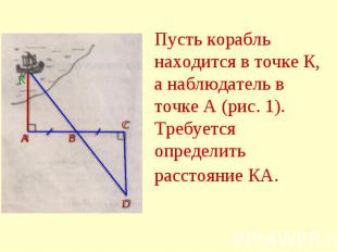 Пусть корабль находится в точке К, а наблюдатель в точке А (рис. 1). Требуется о