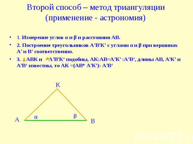 Второй способ – метод триангуляции (применение - астрономия) 1. Измерение углов α и β и расстояния АВ.2. Построение треугольников А'В'К' с углами α и β при вершинах А' и В' соответственно.3. АВК и А'В'К' подобны, АК:АВ=А'К' :А'В', длины АВ, А'К' и А…