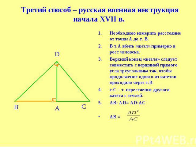 Третий способ – русская военная инструкция начала XVII в. Необходимо измерить расстояние от точки А до т. В.В т.А вбить «жезл» примерно в рост человека.Верхний конец «жезла» следует совместить c вершиной прямого угла треугольника так, чтобы продолже…