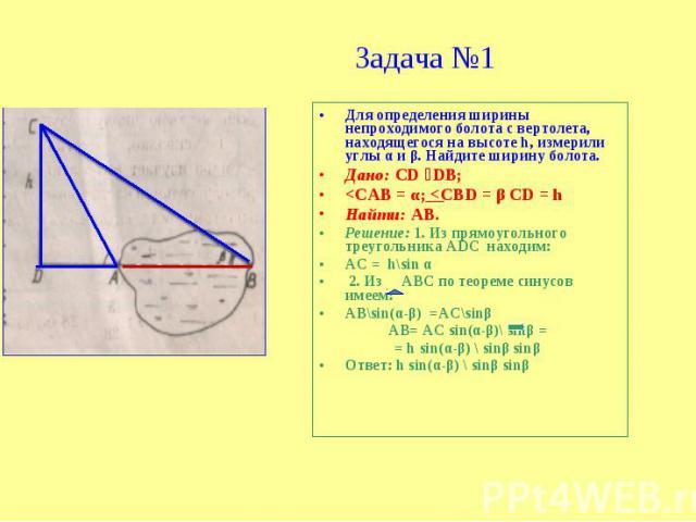Задача №1 Для определения ширины непроходимого болота с вертолета, находящегося на высоте h, измерили углы α и β. Найдите ширину болота.Дано: СD DВ;