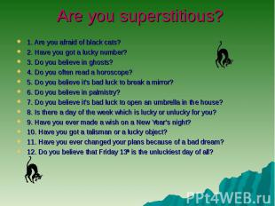 Are you superstitious? 1. Are you afraid of black cats?2. Have you got a lucky n