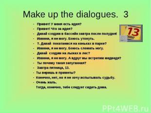 Make up the dialogues. 3 - Привет! У меня есть идея?- Привет! Что за идея?- Дава