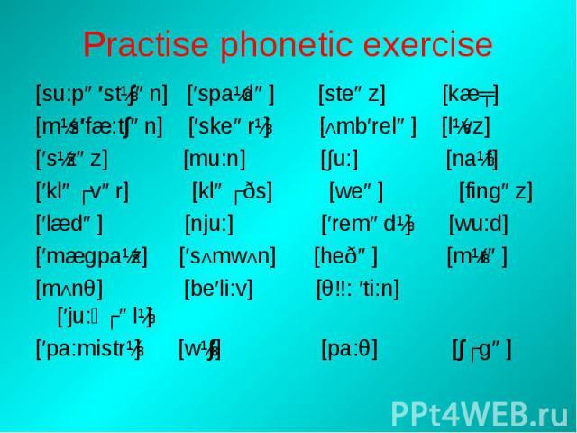 Practise phonetic exercise [su:pə′stɪ∫ən] [′spaɪdə] [steəz] [kæʧ][mɪs′fæ:t∫ən] [′skeərɪ] [Λmb′relə] [lɪvz][′sɪzəz] [mu:n] [∫u:] [naɪf][′kləʊvər] [kləʊðs] [weə] [fingəz][′lædə] [nju:] [′remədɪ] [wu:d][′mægpaɪz] [′sΛmwΛn] [heðə] [mɪrə] [mΛnθ] [be′li:v…