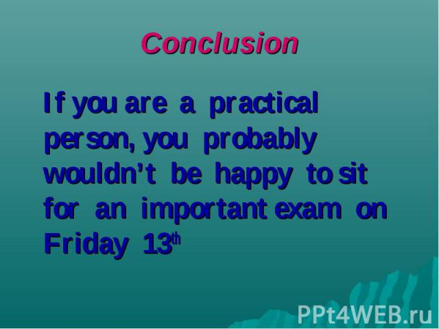 If you are a practical person, you probably wouldn't be happy to sit for an important exam on Friday 13th
