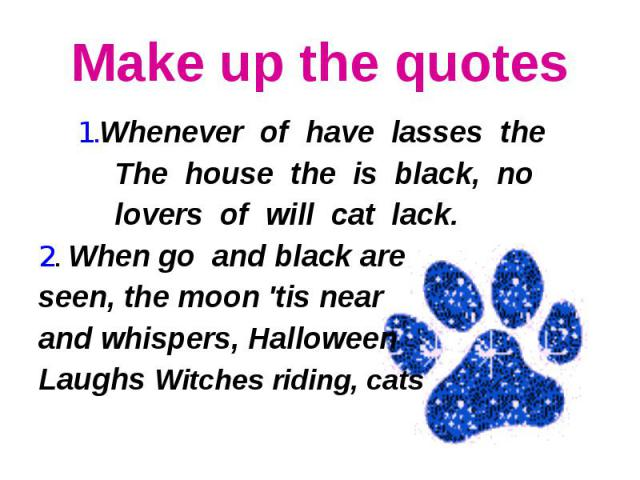 Make up the quotes 1.Whenever of have lasses the The house the is black, no lovers of will cat lack.2. When go and black are seen, the moon 'tis near and whispers, Halloween Laughs Witches riding, cats
