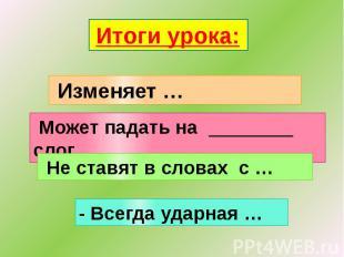 Итоги урока: Изменяет … Может падать на ________ слог Не ставят в словах с … - В