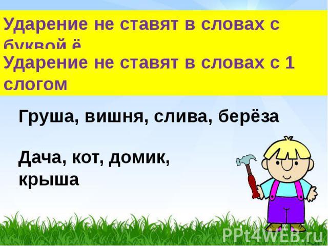 Ударение не ставят в словах с буквой ё Ударение не ставят в словах с 1 слогом Груша, вишня, слива, берёза Дача, кот, домик, крыша