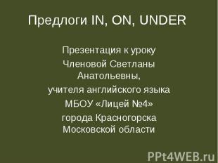 Предлоги in, on, under Презентация к урокуЧленовой Светланы Анатольевны,учителя