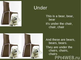 Under This is a bear, bear, bearIt's under the chair, chair, chairAnd these are