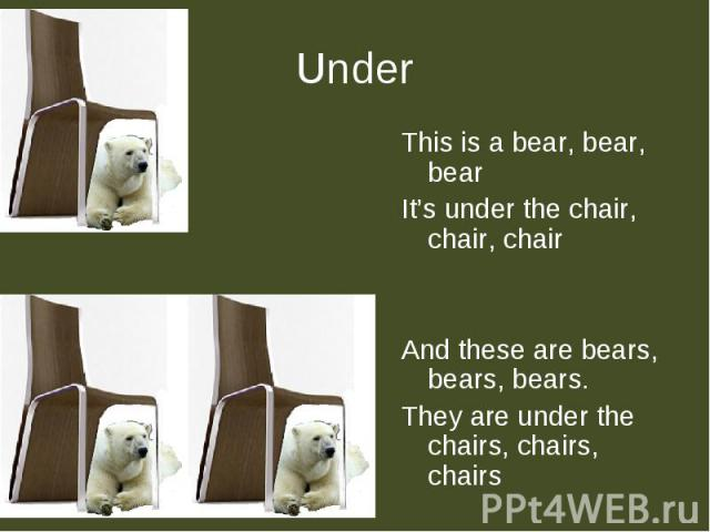 Under This is a bear, bear, bearIt's under the chair, chair, chairAnd these are bears, bears, bears.They are under the chairs, chairs, chairs