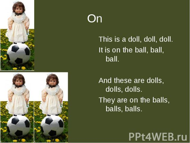 This is a doll, doll, doll.It is on the ball, ball, ball.And these are dolls, dolls, dolls.They are on the balls, balls, balls.