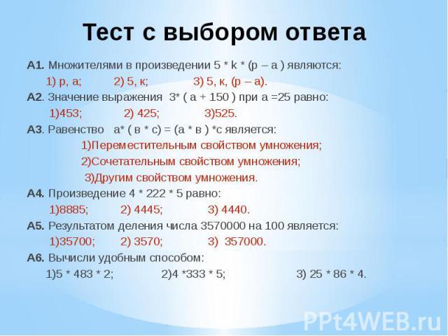 Тест с выбором ответа А1. Множителями в произведении 5 * k * (p – a ) являются: 1) р, а; 2) 5, к; 3) 5, к, (р – а).А2. Значение выражения 3* ( а + 150 ) при а =25 равно: 1)453; 2) 425; 3)525.А3. Равенство а* ( в * с) = (а * в ) *с является: 1)Переме…