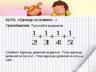 БЫЛЬ: «Однажды на экзамене…»Преподаватель: Прочитайте выражение:Студент: Единица