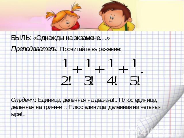 БЫЛЬ: «Однажды на экзамене…»Преподаватель: Прочитайте выражение:Студент: Единица, деленная на два-а-а!.. Плюс единица, деленная на три-и-и!.. Плюс единица, деленная на четы-ы-ыре!..