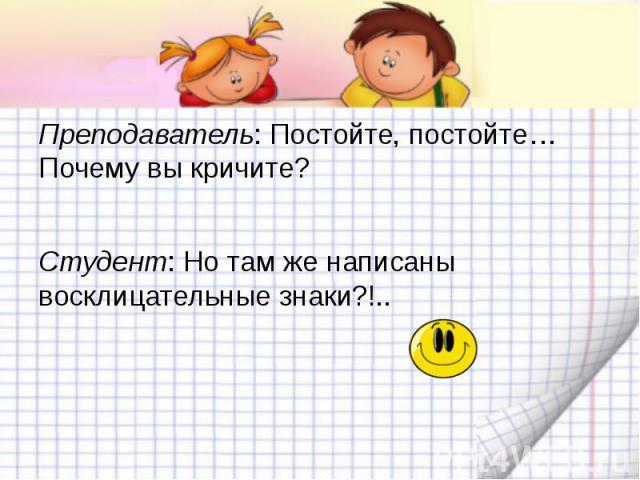 Преподаватель: Постойте, постойте… Почему вы кричите?Студент: Но там же написаны восклицательные знаки?!..