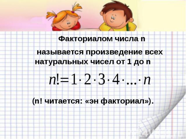 Факториалом числа n называется произведение всех натуральных чисел от 1 до n(n! читается: «эн факториал»).