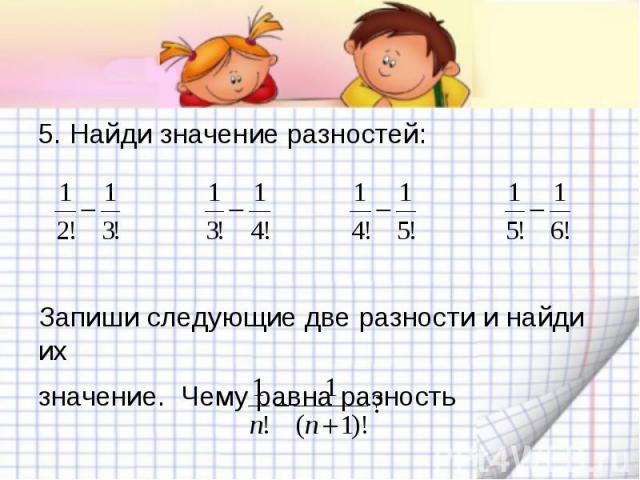 5. Найди значение разностей:Запиши следующие две разности и найди ихзначение. Чему равна разность