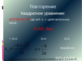 ПовторениеКвадратное уравнение:ах2+bx+c=0, где а≠0, b, c –действительные числа.D