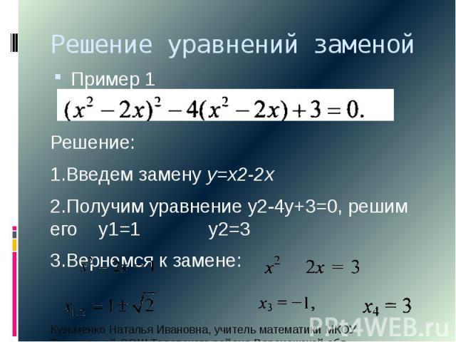 Решение уравнений заменой Пример 1Решение: 1.Введем замену у=х2-2х 2.Получим уравнение у2-4у+3=0, решим его у1=1 у2=33.Вернемся к замене: