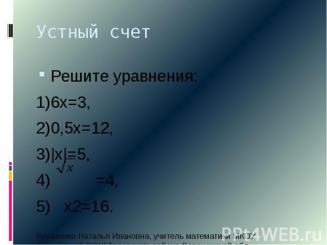 Устный счетРешите уравнения:1)6х=3,2)0,5х=12,3) х =5,4) =4,5) х2=16.