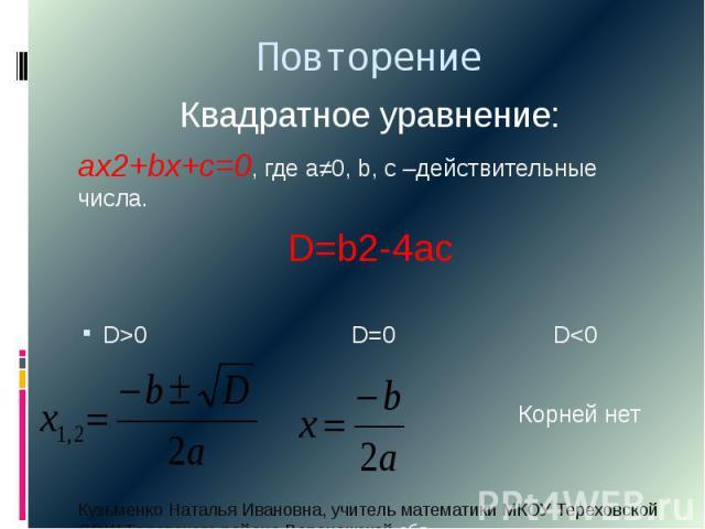 ПовторениеКвадратное уравнение:ах2+bx+c=0, где а≠0, b, c –действительные числа.D=b2-4acD>0 D=0 D<0 Корней нет