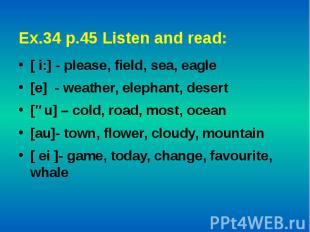 Ex.34 p.45 Listen and read: [ i:] - please, field, sea, eagle[e] - weather, elep