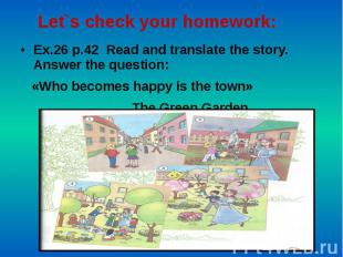 Let`s check your homework: Ex.26 p.42 Read and translate the story. Answer the q