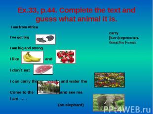 Ex.33, p.44. Complete the text and guess what animal it is. I am from Africa. I`