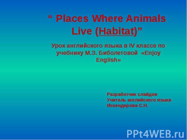 Places Where Animals Live (Habitat) Урок английского языка в IV классе по учебнику М.З. Биболетовой «Enjoy English» Разработчик слайдов Учитель английского языка Искендерова С.Н.