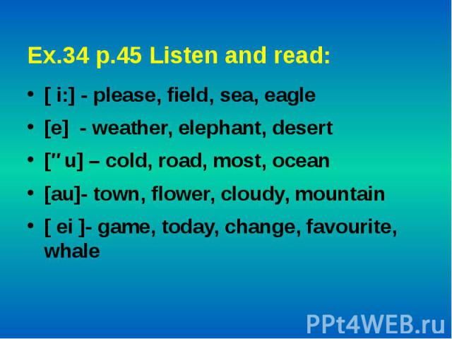 Ex.34 p.45 Listen and read: [ i:] - please, field, sea, eagle[e] - weather, elephant, desert[əu] – cold, road, most, ocean[au]- town, flower, cloudy, mountain [ ei ]- game, today, change, favourite, whale
