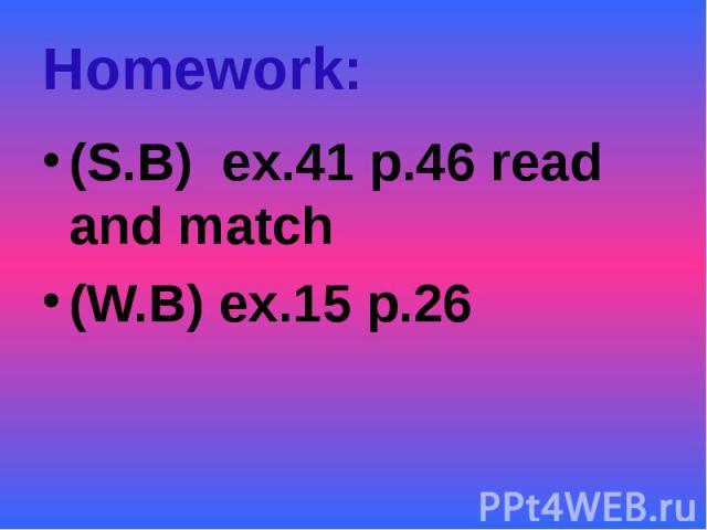 Homework:(S.B) ex.41 p.46 read and match(W.B) ex.15 p.26