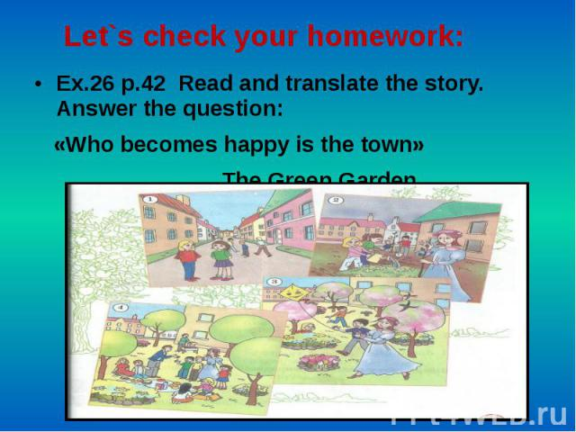 Let`s check your homework: Ex.26 p.42 Read and translate the story. Answer the question: «Who becomes happy is the town» The Green Garden.