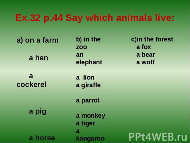 Ex.32 p.44 Say which animals live:a) on a farm a hen a cockerel a pig a horse a sheep a rabbit a duck a cow b) in the zooan elephant a liona giraffe a parrot a monkeya tigera kangaroo a foxa bear a wolf c)in the forest a fox a bear a wolf