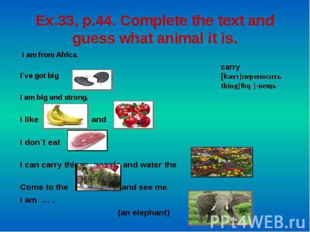 Ex.33, p.44. Complete the text and guess what animal it is. I am from Africa. I`ve got big . . .I am big and strong. I like fr]frf and . . .I don`t eat . .I can carry things, people and water the . Come to the and see me.I am … . (an elephant) carry…