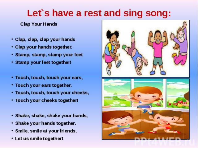 Let`s have a rest and sing song: Clap Your HandsClap, clap, clap your handsClap your hands together.Stamp, stamp, stamp your feetStamp your feet together!Touch, touch, touch your ears,Touch your ears together.Touch, touch, touch your cheeks, Touch y…