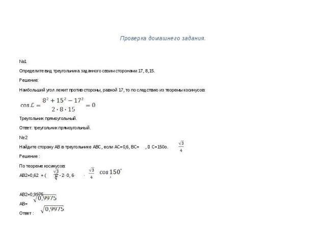 Проверка домашнего задания.№1Определите вид треугольника заданного своим сторонами 17, 8,15.Решение:Наибольший угол лежит против стороны, равной 17, то по следствию из теоремы косинусов:Треугольник прямоугольный.Ответ: треугольник прямоугольный.№ 2Н…