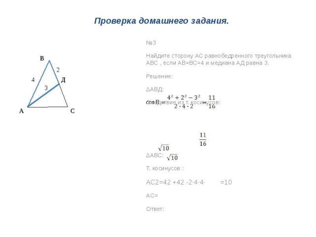 Проверка домашнего задания. №3Найдите сторону АС равнобедренного треугольника АВС , если АВ=ВС=4 и медиана АД равна 3.Решение:∆АВД:Следствие из т. косинусов:∆АВС:Т. косинусов :АС2=42 +42 -2∙4∙4∙ =10АС=Ответ: