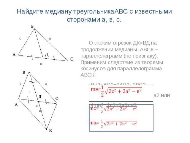 Найдите медиану треугольникаАВС с известными сторонами а, в, с. Отложим отрезок ДК=ВД на продолжении медианы. АВСК – параллелограмм (по признаку). Применим следствие из теоремы косинусов для параллелограмма АВСК: ВК2+АС2=2АВ2+2ВС2 Значит, (2mв)²+ в2…