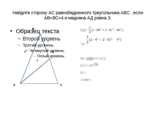 Найдите сторону АС равнобедренного треугольника АВС , если АВ=ВС=4 и медиана АД равна 3. АД2 = 32 =36=32-16+2 АС2АС2=10АС= Ответ :