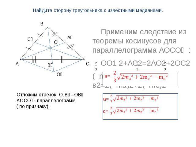Найдите сторону треугольника с известными медианами. Применим следствие из теоремы косинусов для параллелограмма АОСО₁ : ОО1 2+АС2=2АО2+2ОС2( mв )2 + в2=2( ma)2+2( mс)2 Отложим отрезок О₁В₁ =ОВ₁АОСО₁ - параллелограмм( по признаку).