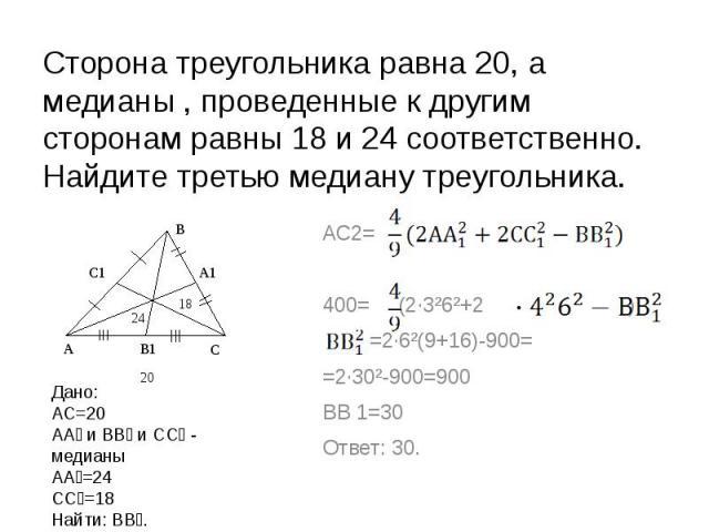 Сторона треугольника равна 20, а медианы , проведенные к другим сторонам равны 18 и 24 соответственно. Найдите третью медиану треугольника. Дано:АС=20АА₁ и ВВ₁ и СС₁ - медианыАА₁=24СС₁=18Найти: ВВ₁. АС2= 400= (2∙3²6²+2 ) =2∙6²(9+16)-900==2∙30²-900=9…